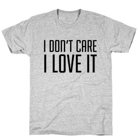 I Don't Care I Love It T-Shirt