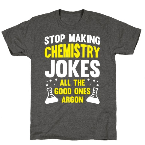 Stop Making Chemistry Jokes (The Good Ones Argon) (White Ink) T-Shirt