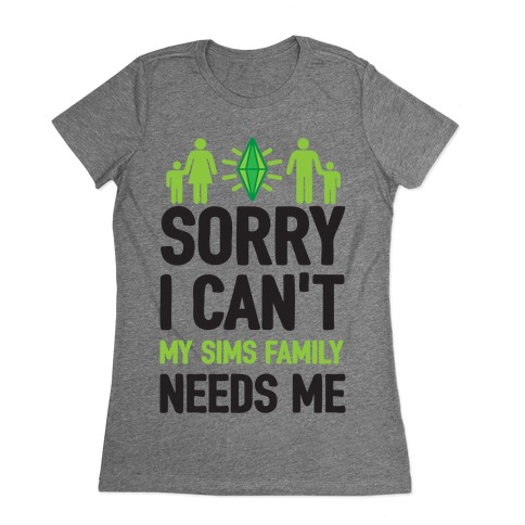 Sorry I Can't My Sims Family Needs Me Womens T-Shirt