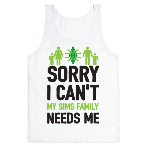 Sorry I Can't My Sims Family Needs Me Tank Top