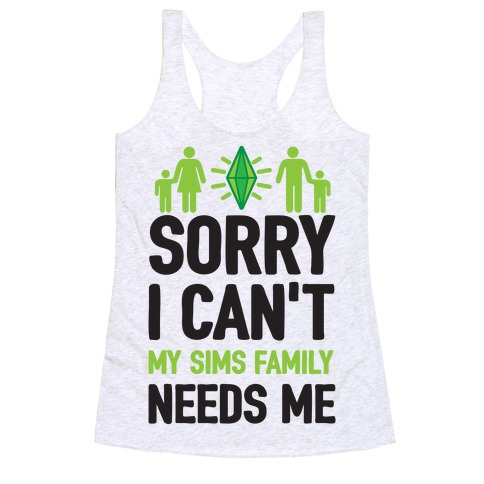 Sorry I Can't My Sims Family Needs Me Racerback Tank Top