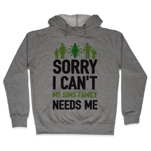 Sorry I Can't My Sims Family Needs Me Hooded Sweatshirt