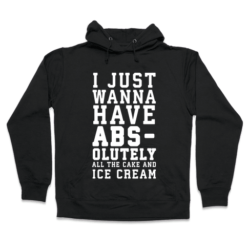 I Just Wanna Have ABS - olutely All The Cake And Ice Cream Hooded Sweatshirt