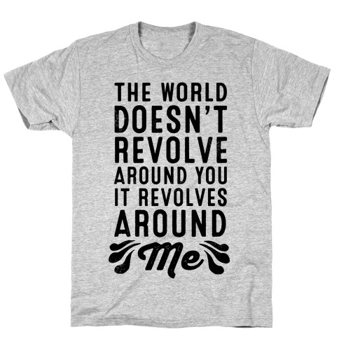 The World Doesn't Revolve Around You. It Revolves Around Me! T-Shirt