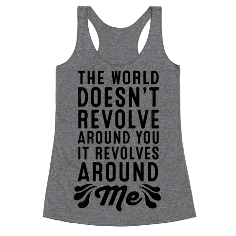 The World Doesn't Revolve Around You. It Revolves Around Me! Racerback Tank Top