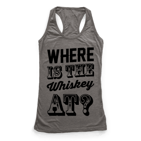 Where Is The Whiskey At? Racerback Tank Top