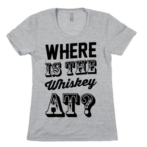 Where Is The Whiskey At? Womens T-Shirt