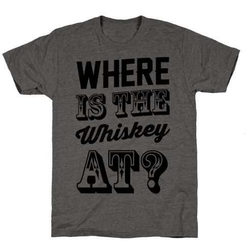 Where Is The Whiskey At? Mens T-Shirt