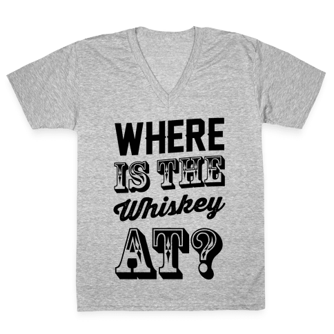 Where Is The Whiskey At? V-Neck Tee Shirt