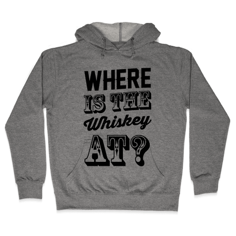 Where Is The Whiskey At? Hooded Sweatshirt