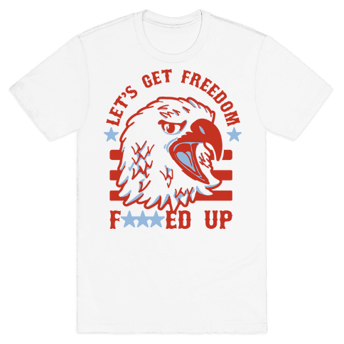 Let's Get Freedom F***ed Up! Mens T-Shirt