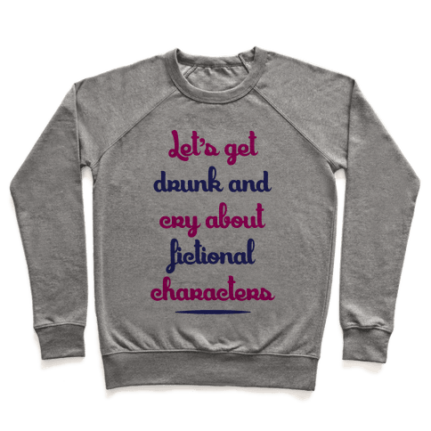 Let's Get Drunk And Cry About Fictional Characters Pullover