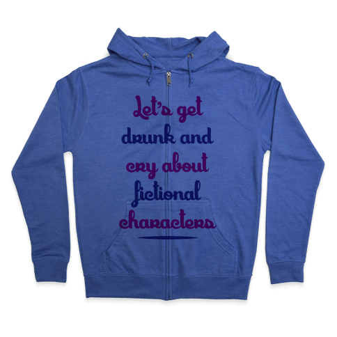 Let's Get Drunk And Cry About Fictional Characters Zip Hoodie