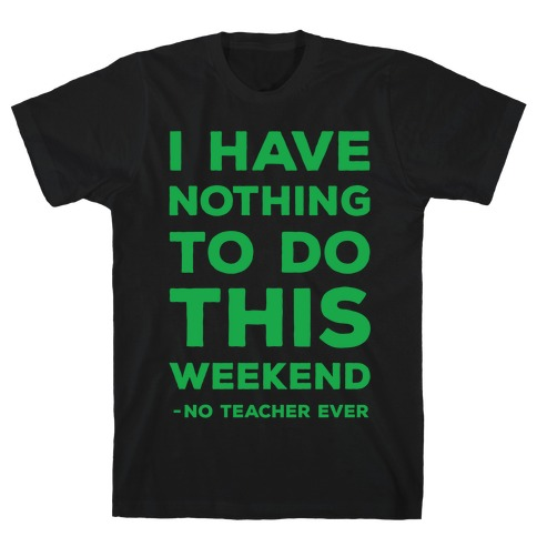 I Have Nothing To Do This Weekend No Teacher Ever T-Shirt
