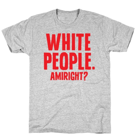 White People. Amiright? T-Shirt