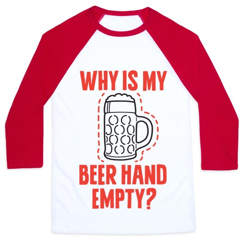 Why Is My Beer Hand Empty? Baseball Tee