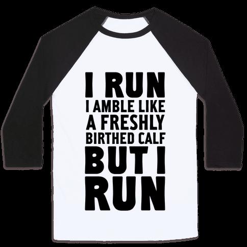 I Run Like A Freshly Birthed Calf, But I Run Baseball Tee