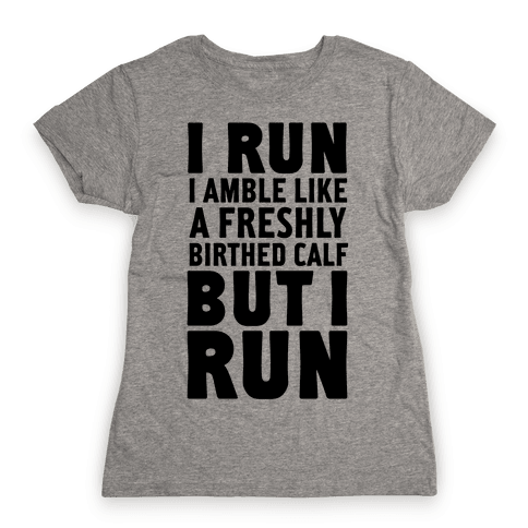I Run Like A Freshly Birthed Calf, But I Run Womens T-Shirt