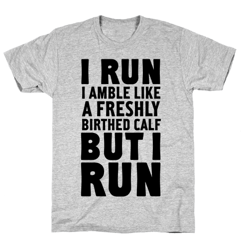 I Run Like A Freshly Birthed Calf, But I Run Mens T-Shirt