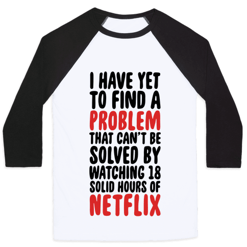 I Have Yet To Find A Problem That Can't Be Solved By Netflix Baseball Tee