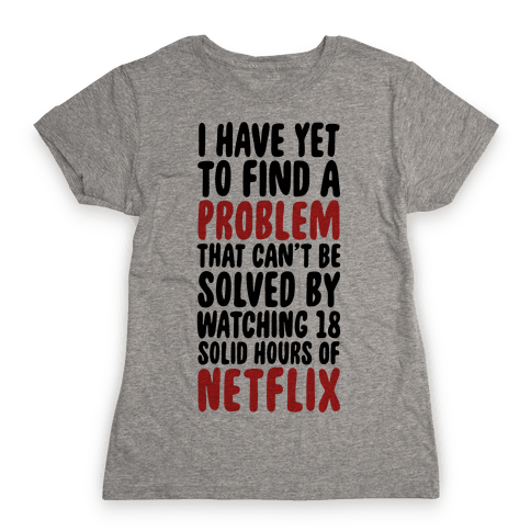 I Have Yet To Find A Problem That Can't Be Solved By Netflix Womens T-Shirt