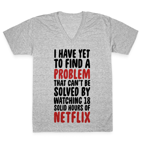 I Have Yet To Find A Problem That Can't Be Solved By Netflix V-Neck Tee Shirt