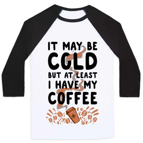 It May be Cold Out But at Least I have Coffee Baseball Tee