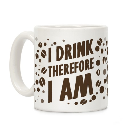 I Drink, Therefore I Am Coffee Mug