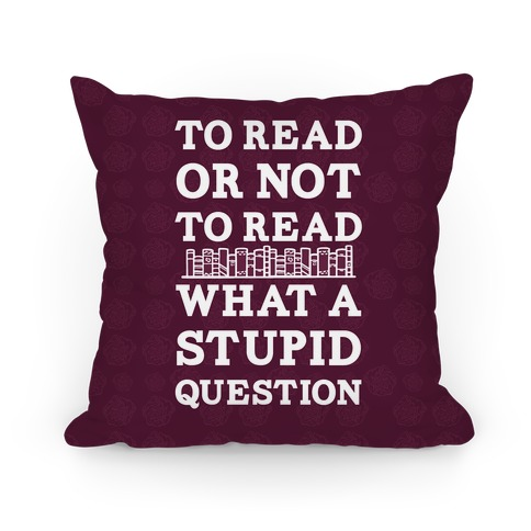 To Read Or Not To Read What A Stupid Question Pillow