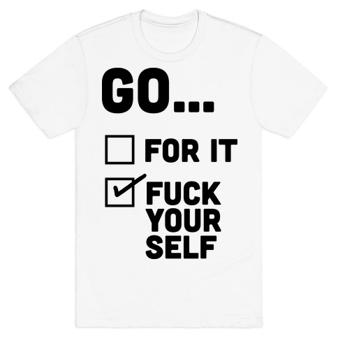 Go For It, Go F*** Yourself T-Shirt