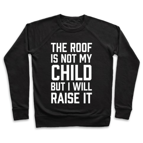 The Roof Is Not My Child But I Will Raise It Pullover