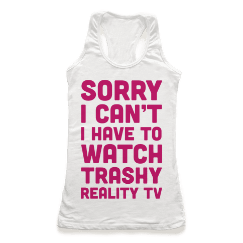 Sorry I Can't I Have To Watch Trashy Reality TV Racerback Tank Top