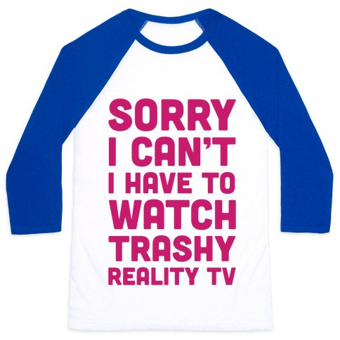 Sorry I Can't I Have To Watch Trashy Reality TV Baseball Tee