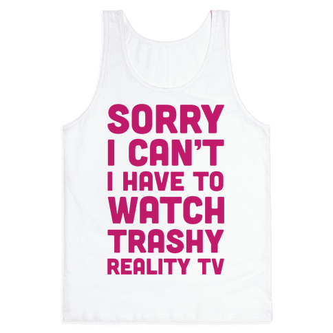 Sorry I Can't I Have To Watch Trashy Reality TV Tank Top