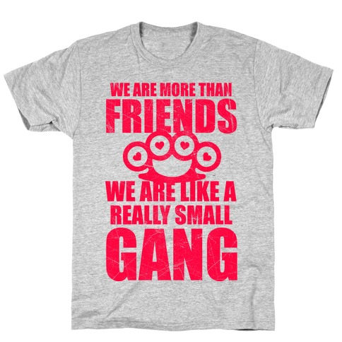 We Are More Than Friends We Are Like A Really Small Gang T-Shirt