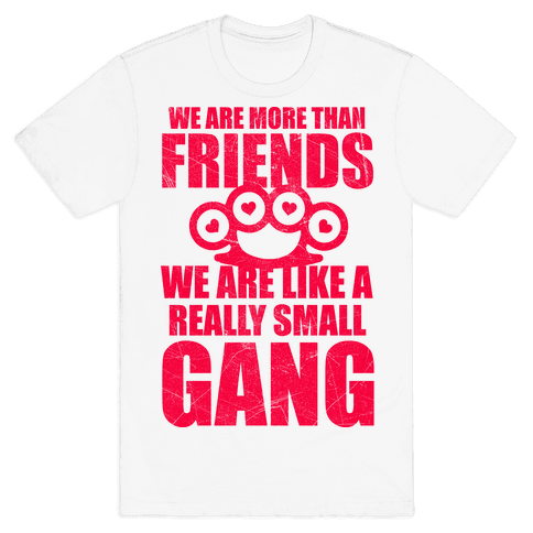 We Are More Than Friends We Are Like A Really Small Gang Mens T-Shirt