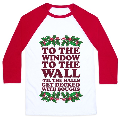 To the Window to the Wall, 'til the Halls Get Decked with Boughs Baseball Tee
