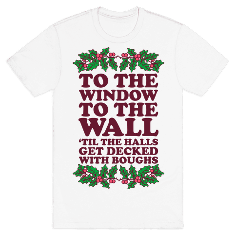 To the Window to the Wall, 'til the Halls Get Decked with Boughs Mens T-Shirt