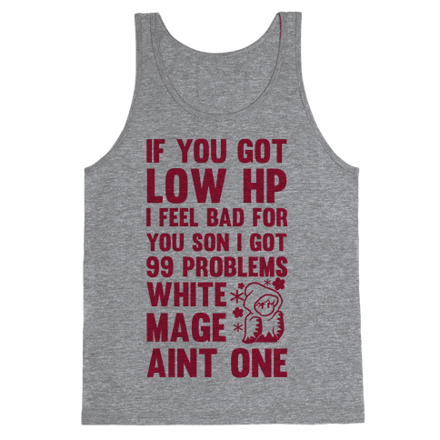 If You Got Low HP I Feel Bad For You Son I Got 99 Problems White Mage Ain't One Tank Top