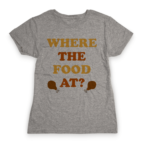 Where The Food At? Womens T-Shirt