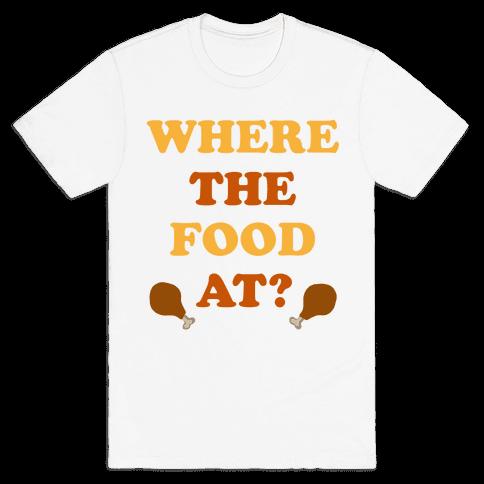 Where The Food At? Mens T-Shirt