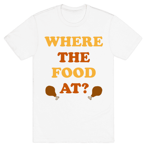 Where The Food At? Mens T-Shirt