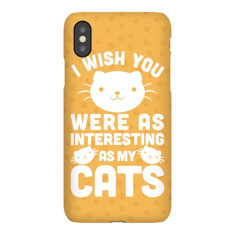 I Wish You were as Interesting as My Cats Phone Case