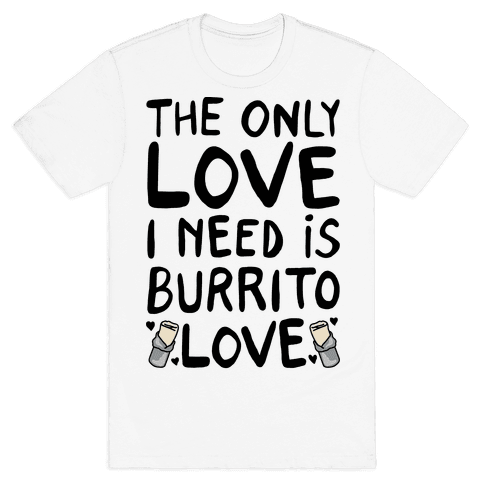 The Only Love I Need Is Burrito Love Mens T-Shirt