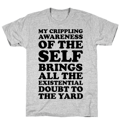 My Crippling Awareness of Self Brings All The Existential Doubt To The Yard Mens T-Shirt