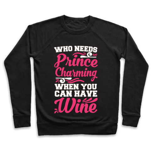Who Needs Prince Charming When You Can Have Wine Pullover