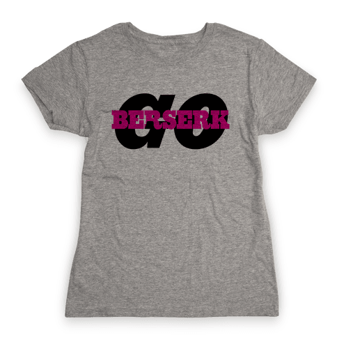 Go Berserk Womens T-Shirt
