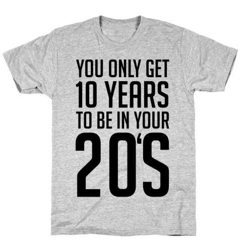 You Only Get 10 Years To Be In Your 20's T-Shirt