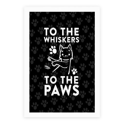 To The Whiskers. To The Paws Poster