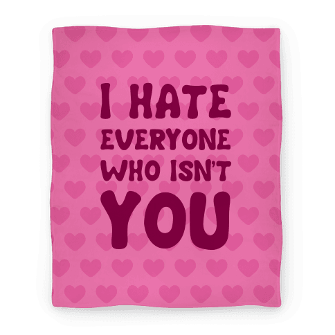 I Hate Everyone Who Isn't You Blanket